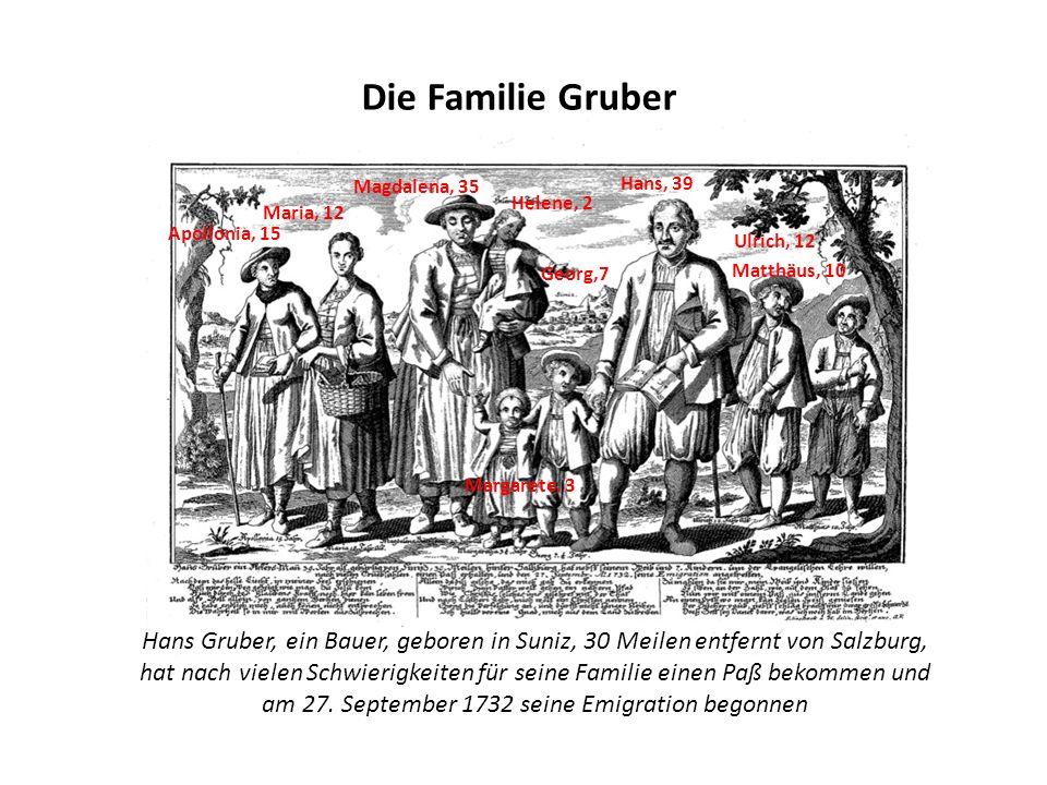 Die Familie Gruber Hans, 39 Helene, 2 Apollonia, 15 Maria, 12 Magdalena, 35 Margarete, 3 Georg,7 Ulrich, 12 Matthäus, 10 Hans Gruber, ein Bauer, geboren in Suniz, 30 Meilen entfernt von Salzburg, hat nach vielen Schwierigkeiten für seine Familie einen Paß bekommen und am 27.