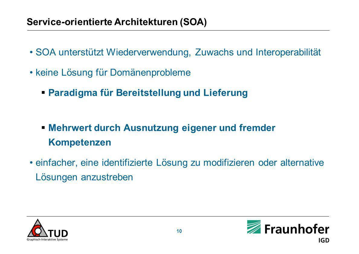 10 Service-orientierte Architekturen (SOA) SOA unterstützt Wiederverwendung, Zuwachs und Interoperabilität keine Lösung für Domänenprobleme Paradigma für Bereitstellung und Lieferung Mehrwert durch Ausnutzung eigener und fremder Kompetenzen einfacher, eine identifizierte Lösung zu modifizieren oder alternative Lösungen anzustreben