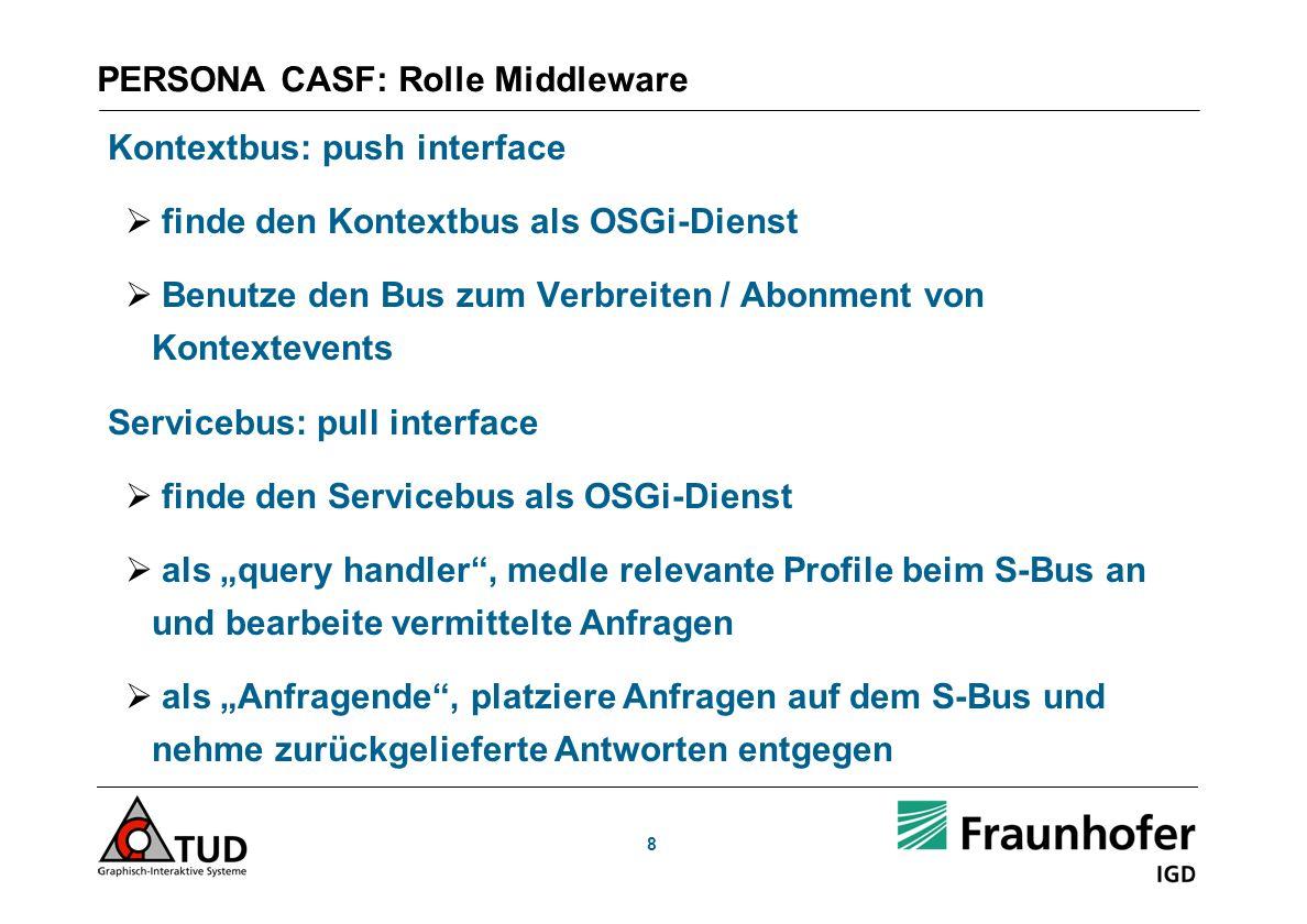 PERSONA CASF: Rolle Middleware Kontextbus: push interface finde den Kontextbus als OSGi-Dienst Benutze den Bus zum Verbreiten / Abonment von Kontextevents Servicebus: pull interface finde den Servicebus als OSGi-Dienst als query handler, medle relevante Profile beim S-Bus an und bearbeite vermittelte Anfragen als Anfragende, platziere Anfragen auf dem S-Bus und nehme zurückgelieferte Antworten entgegen 8