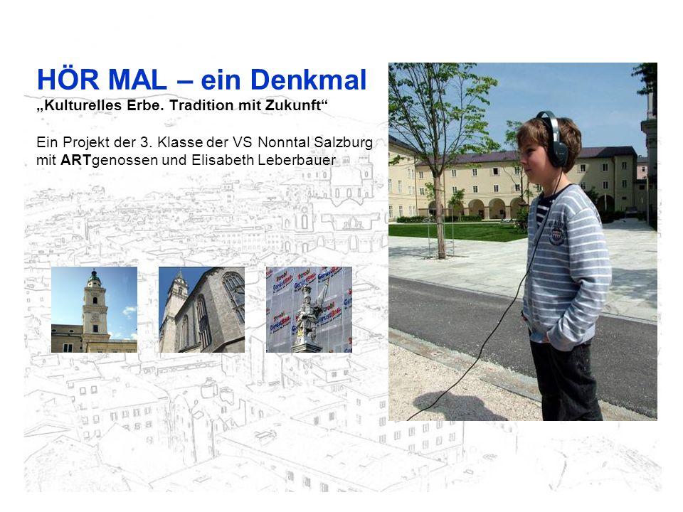 HÖR MAL – ein Denkmal Kulturelles Erbe. Tradition mit Zukunft Ein Projekt der 3. Klasse der VS Nonntal Salzburg mit ARTgenossen und Elisabeth Leberbau