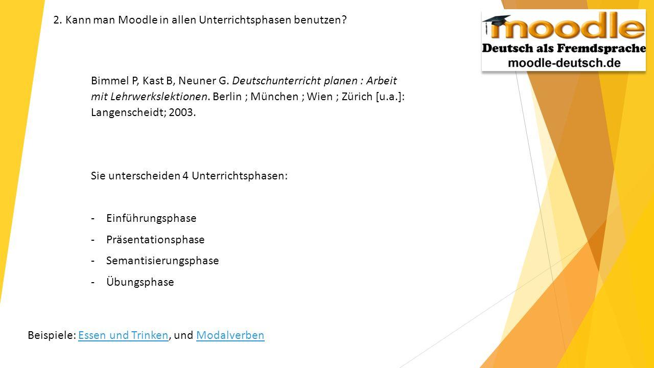 2. Kann man Moodle in allen Unterrichtsphasen benutzen? Bimmel P, Kast B, Neuner G. Deutschunterricht planen: Arbeit mit Lehrwerkslektionen. Berlin; M