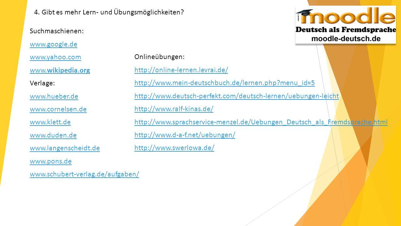 4. Gibt es mehr Lern- und Übungsmöglichkeiten? Suchmaschienen: www.google.de www.yahoo.com www.wikipedia.org Verlage: www.hueber.de www.cornelsen.de w