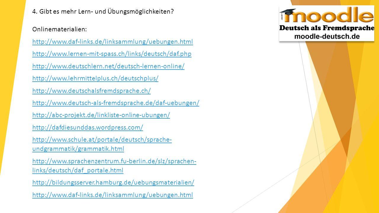 4. Gibt es mehr Lern- und Übungsmöglichkeiten? Onlinematerialien: http://www.daf-links.de/linksammlung/uebungen.html http://www.lernen-mit-spass.ch/li