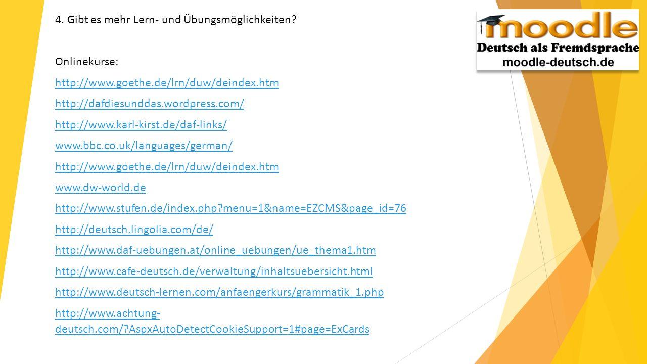 4. Gibt es mehr Lern- und Übungsmöglichkeiten? Onlinekurse: http://www.goethe.de/lrn/duw/deindex.htm http://dafdiesunddas.wordpress.com/ http://www.ka