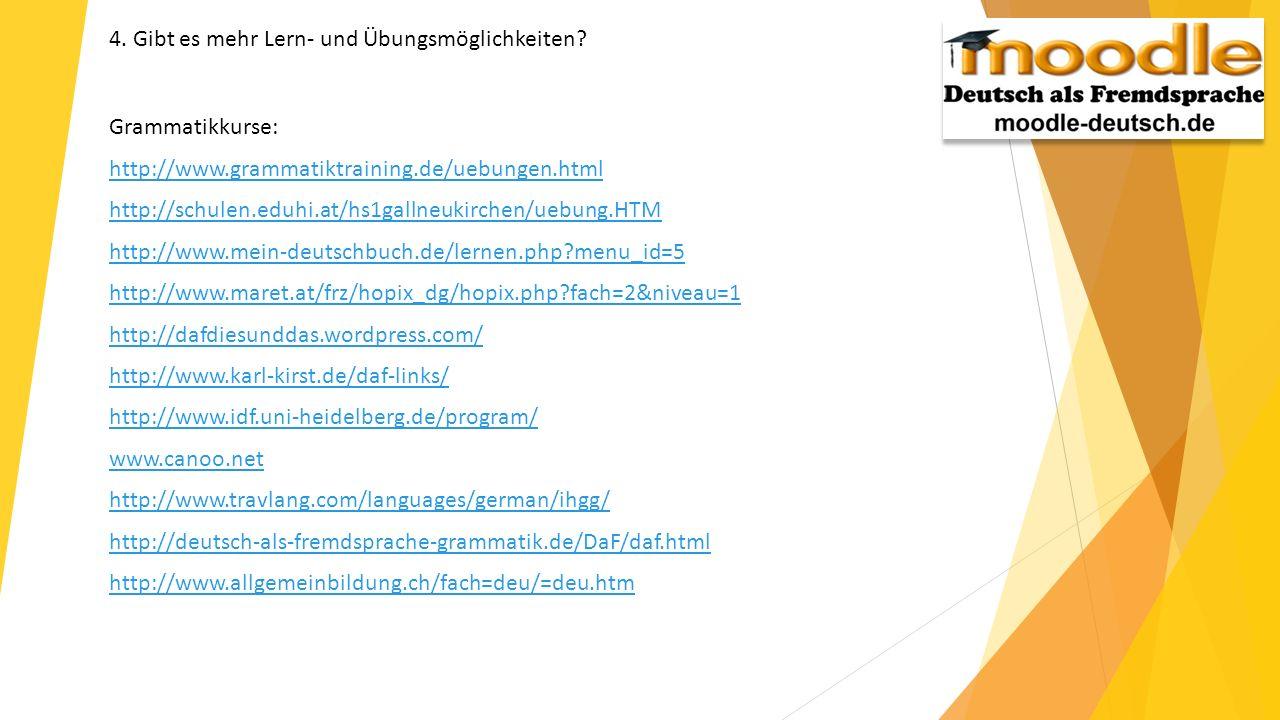 4. Gibt es mehr Lern- und Übungsmöglichkeiten? Grammatikkurse: http://www.grammatiktraining.de/uebungen.html http://schulen.eduhi.at/hs1gallneukirchen