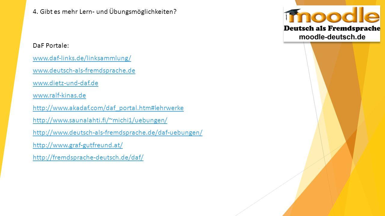 4. Gibt es mehr Lern- und Übungsmöglichkeiten? DaF Portale: www.daf-links.de/linksammlung/ www.deutsch-als-fremdsprache.de www.dietz-und-daf.de www.ra