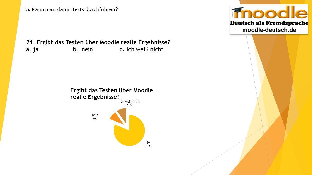 5. Kann man damit Tests durchführen? 21. Ergibt das Testen über Moodle realle Ergebnisse? a. ja b. neinc. ich weiß nicht