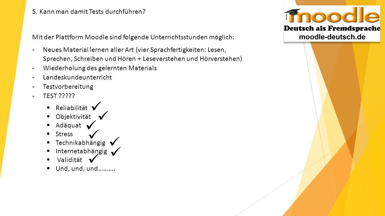 5. Kann man damit Tests durchführen? Mit der Plattform Moodle sind folgende Unterrichtsstunden möglich: -Neues Material lernen aller Art (vier Sprachf