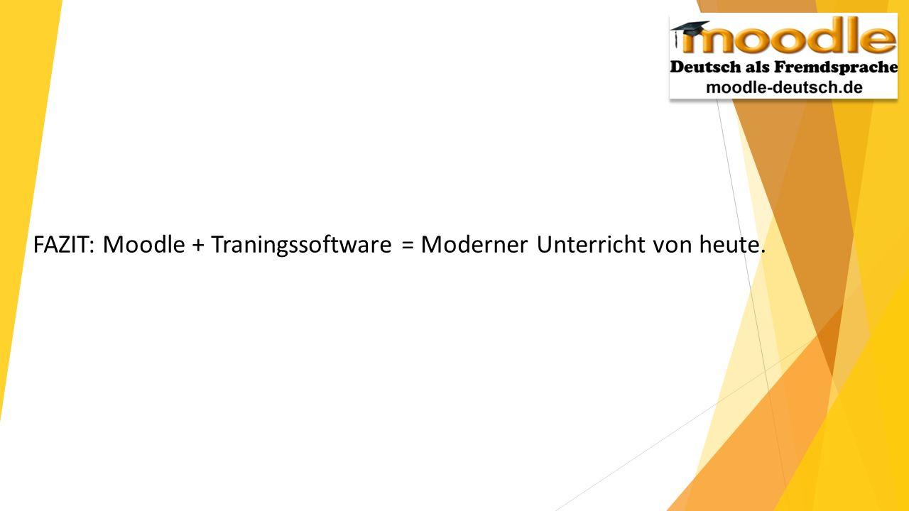 FAZIT: Moodle + Traningssoftware = Moderner Unterricht von heute.