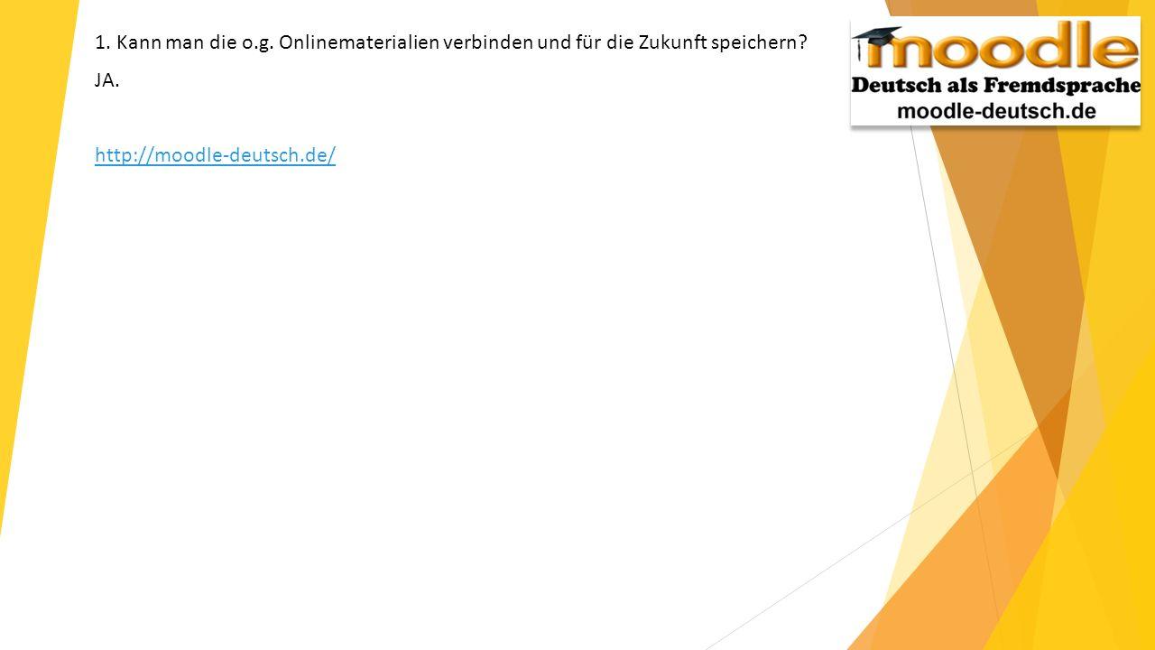 1. Kann man die o.g. Onlinematerialien verbinden und für die Zukunft speichern? JA. http://moodle-deutsch.de/