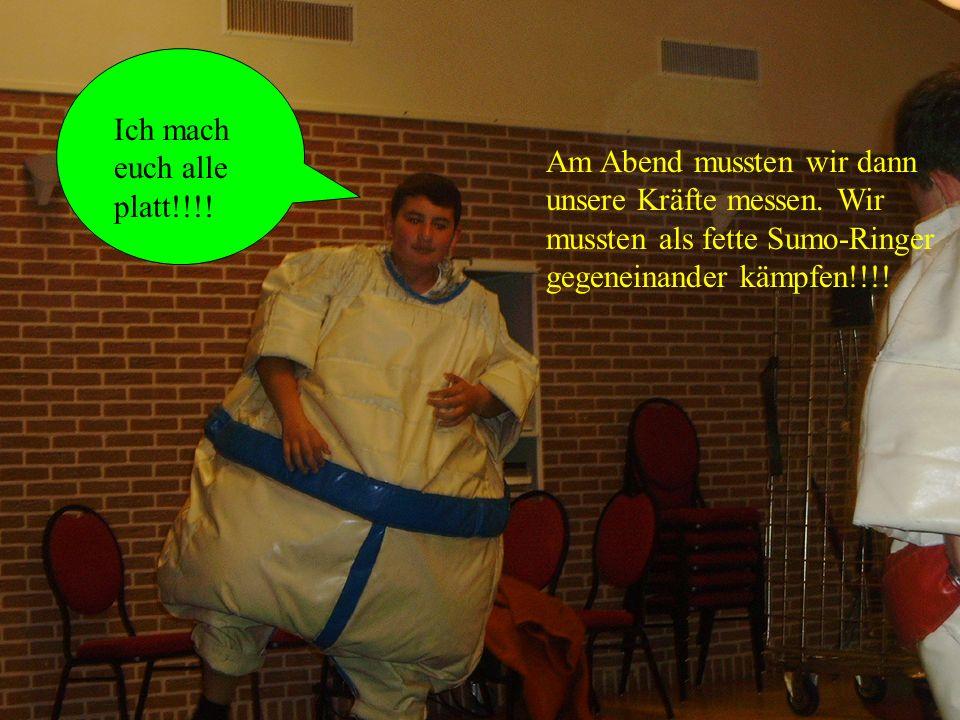 Am Abend mussten wir dann unsere Kräfte messen. Wir mussten als fette Sumo-Ringer gegeneinander kämpfen!!!! Ich mach euch alle platt!!!!