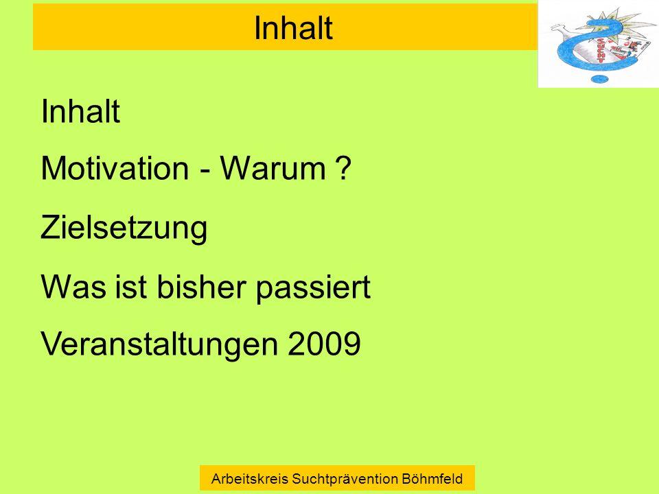 Inhalt Arbeitskreis Suchtprävention Böhmfeld Inhalt Motivation - Warum ? Zielsetzung Was ist bisher passiert Veranstaltungen 2009