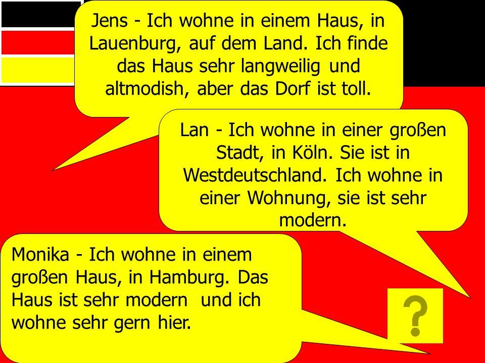 Jens - Ich wohne in einem Haus, in Lauenburg, auf dem Land. Ich finde das Haus sehr langweilig und altmodish, aber das Dorf ist toll. Lan - Ich wohne