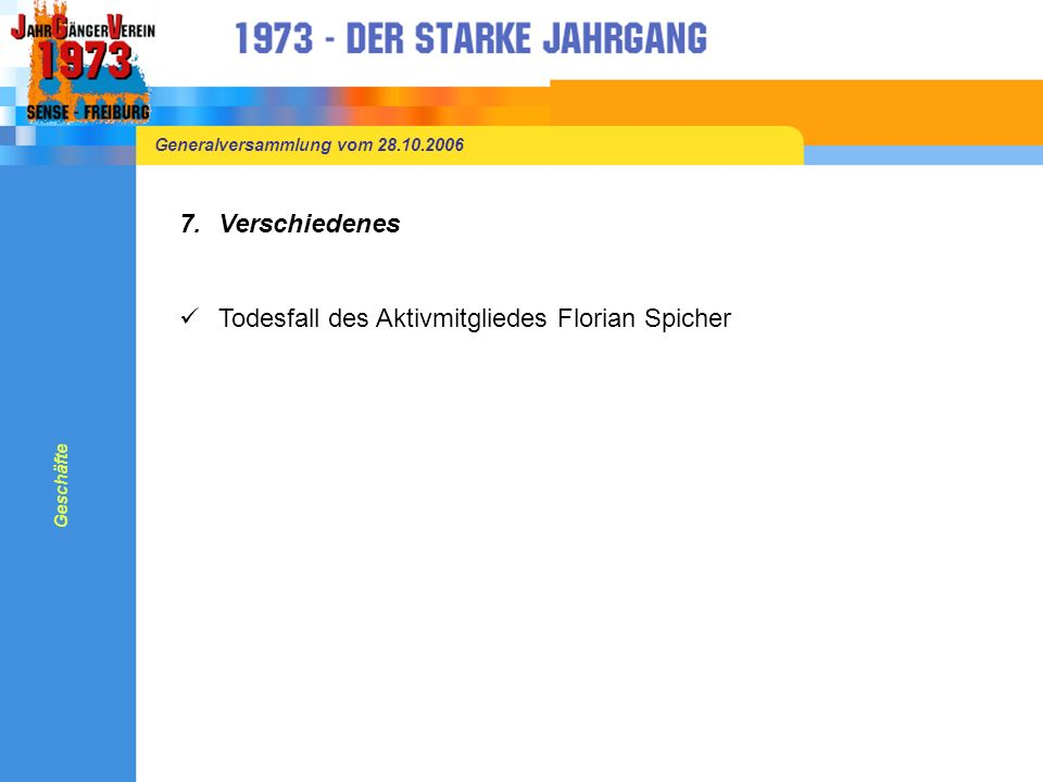 Generalversammlung vom 28.10.2006 7.Verschiedenes Todesfall des Aktivmitgliedes Florian Spicher Geschäfte