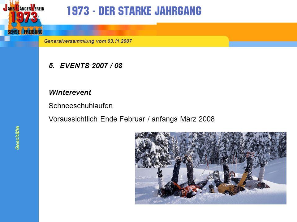 Generalversammlung vom 03.11.2007 5.EVENTS 2007 / 08 Winterevent Schneeschuhlaufen Voraussichtlich Ende Februar / anfangs März 2008 Geschäfte