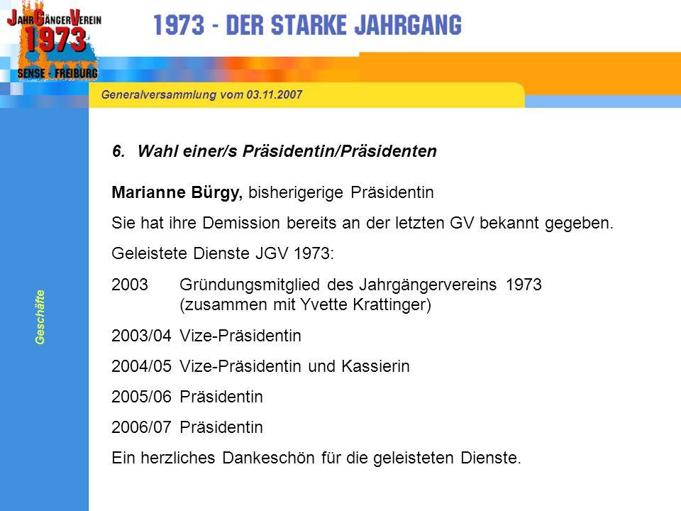 Generalversammlung vom 03.11.2007 6.Wahl einer/s Präsidentin/Präsidenten Marianne Bürgy, bisherigerige Präsidentin Sie hat ihre Demission bereits an der letzten GV bekannt gegeben.