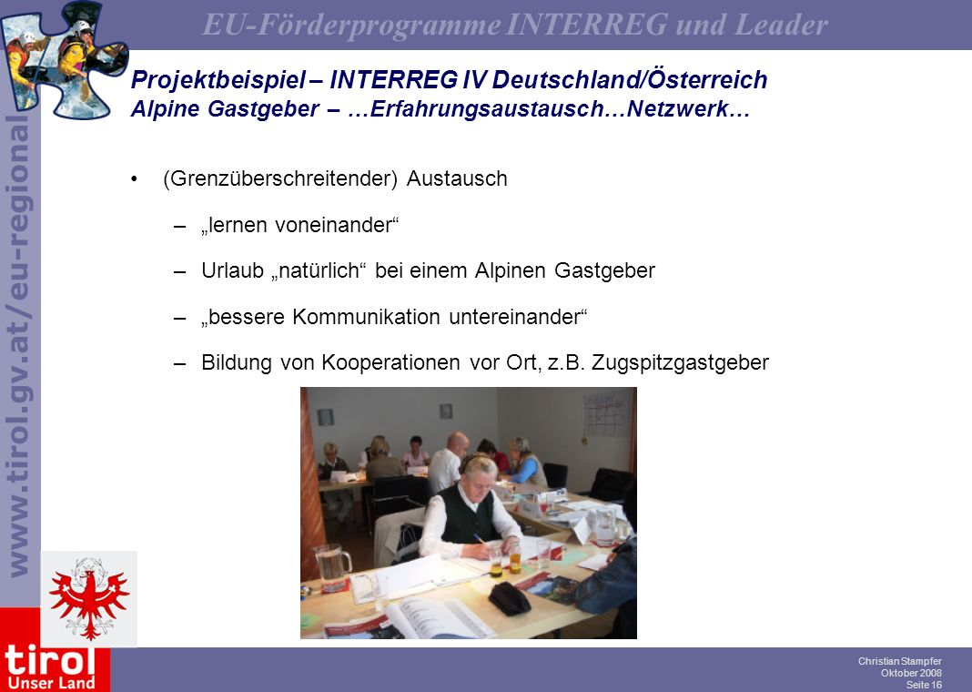 www.tirol.gv.at/eu-regional EU-Förderprogramme INTERREG und Leader Christian Stampfer Oktober 2008 Seite 16 Projektbeispiel – INTERREG IV Deutschland/