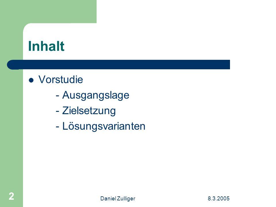 Daniel Zulliger8.3.2005 2 Inhalt Vorstudie - Ausgangslage - Zielsetzung - Lösungsvarianten