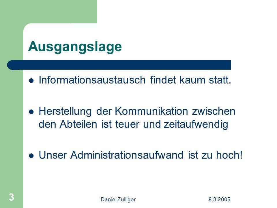 Daniel Zulliger8.3.2005 3 Ausgangslage Informationsaustausch findet kaum statt. Herstellung der Kommunikation zwischen den Abteilen ist teuer und zeit