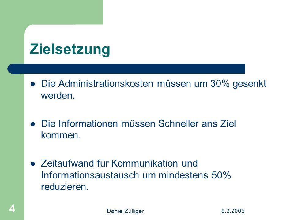 Daniel Zulliger8.3.2005 4 Zielsetzung Die Administrationskosten müssen um 30% gesenkt werden. Die Informationen müssen Schneller ans Ziel kommen. Zeit