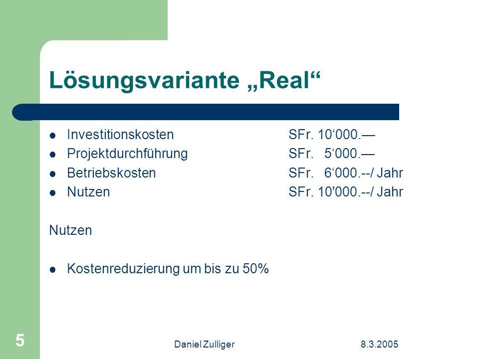 Daniel Zulliger8.3.2005 5 Lösungsvariante Real Investitionskosten SFr. 10000. ProjektdurchführungSFr. 5000. Betriebskosten SFr. 6000.--/ Jahr NutzenSF