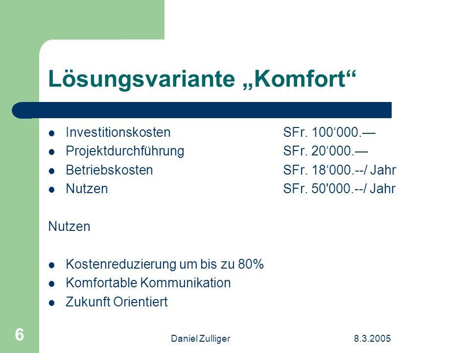 Daniel Zulliger8.3.2005 6 Lösungsvariante Komfort Investitionskosten SFr. 100000. ProjektdurchführungSFr. 20000. Betriebskosten SFr. 18000.--/ Jahr Nu