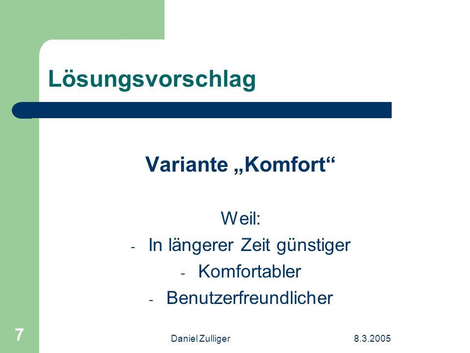 Daniel Zulliger8.3.2005 7 Lösungsvorschlag Variante Komfort Weil: - In längerer Zeit günstiger - Komfortabler - Benutzerfreundlicher