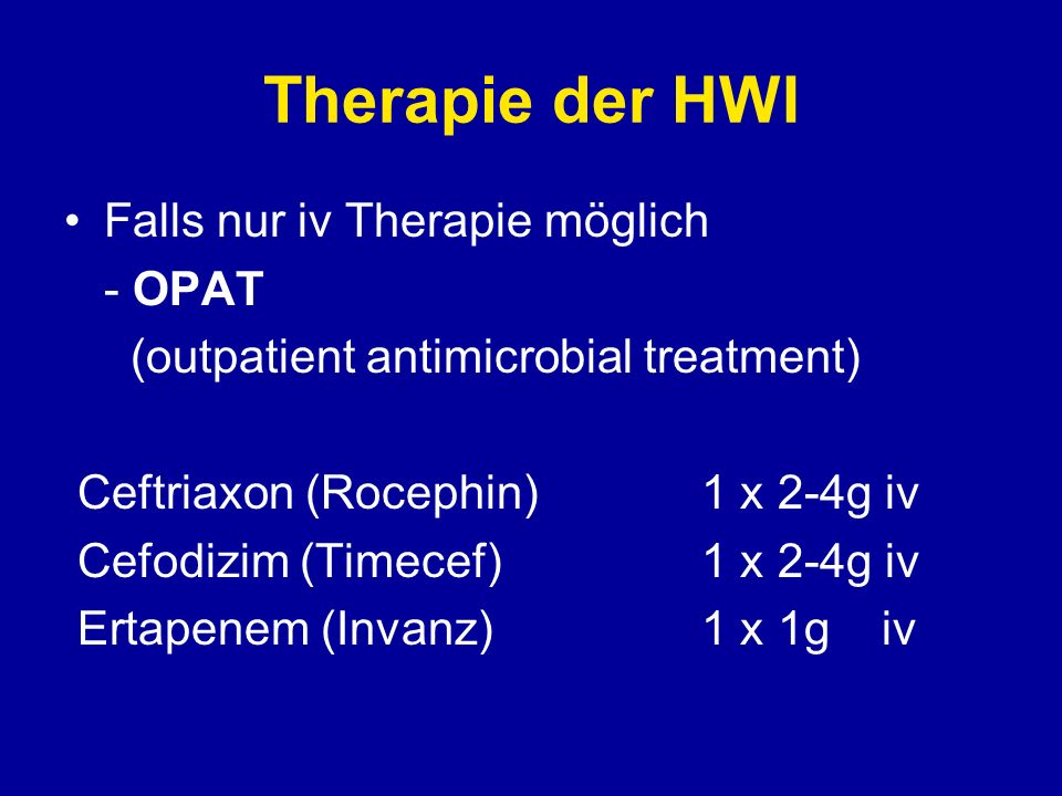 Therapie der HWI Falls nur iv Therapie möglich - OPAT (outpatient antimicrobial treatment) Ceftriaxon (Rocephin)1 x 2-4g iv Cefodizim (Timecef)1 x 2-4