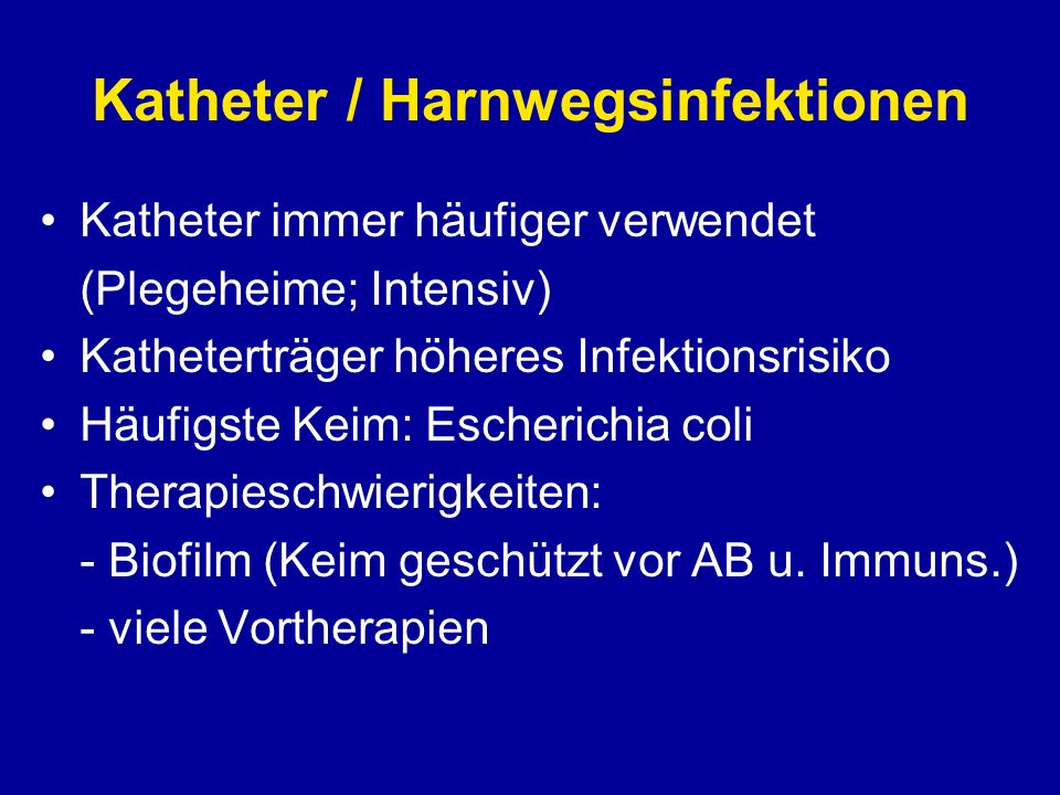 Katheter / Harnwegsinfektionen Katheter immer häufiger verwendet (Plegeheime; Intensiv) Katheterträger höheres Infektionsrisiko Häufigste Keim: Escher