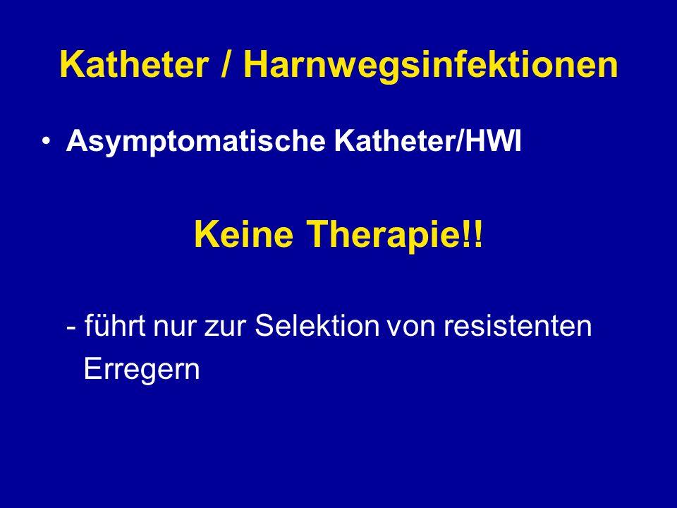 Katheter / Harnwegsinfektionen Asymptomatische Katheter/HWI Keine Therapie!! - führt nur zur Selektion von resistenten Erregern