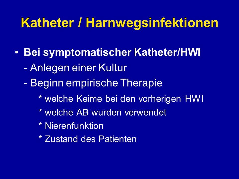 Katheter / Harnwegsinfektionen Bei symptomatischer Katheter/HWI - Anlegen einer Kultur - Beginn empirische Therapie * welche Keime bei den vorherigen