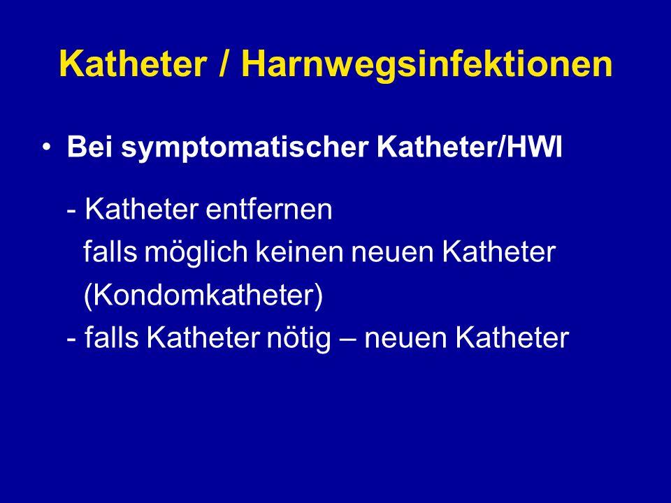 Katheter / Harnwegsinfektionen Bei symptomatischer Katheter/HWI - Katheter entfernen falls möglich keinen neuen Katheter (Kondomkatheter) - falls Kath