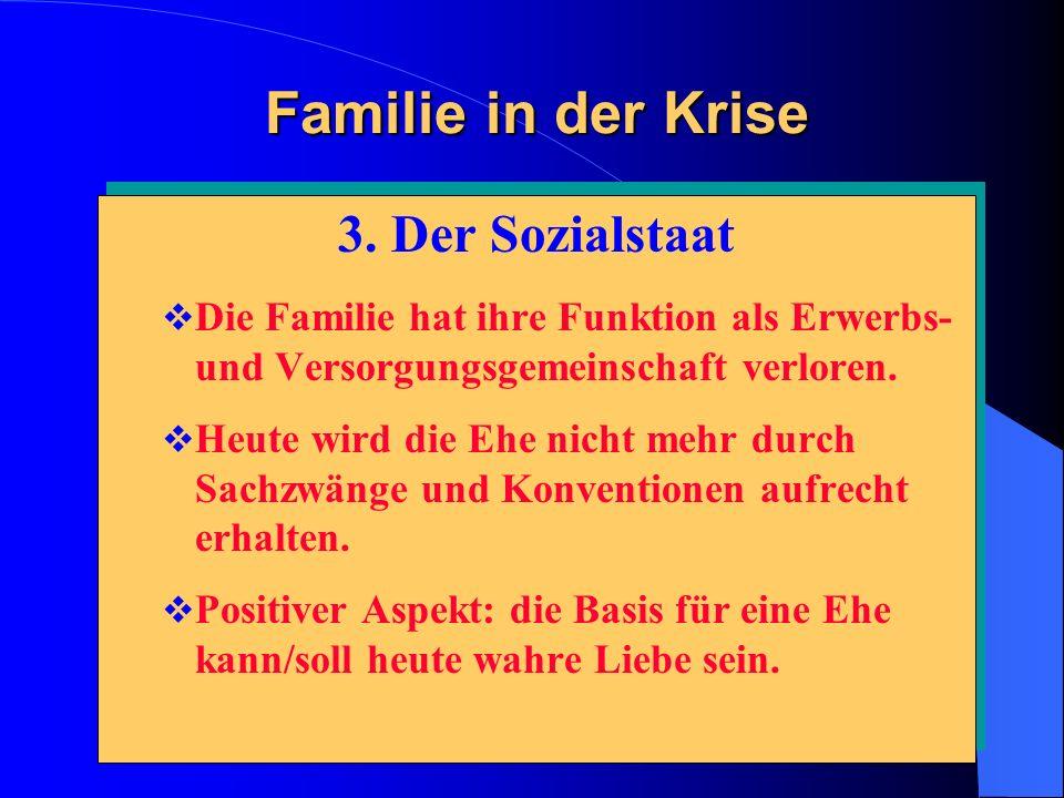 Familie in der Krise 3. Der Sozialstaat Die Familie hat ihre Funktion als Erwerbs- und Versorgungsgemeinschaft verloren. Heute wird die Ehe nicht mehr