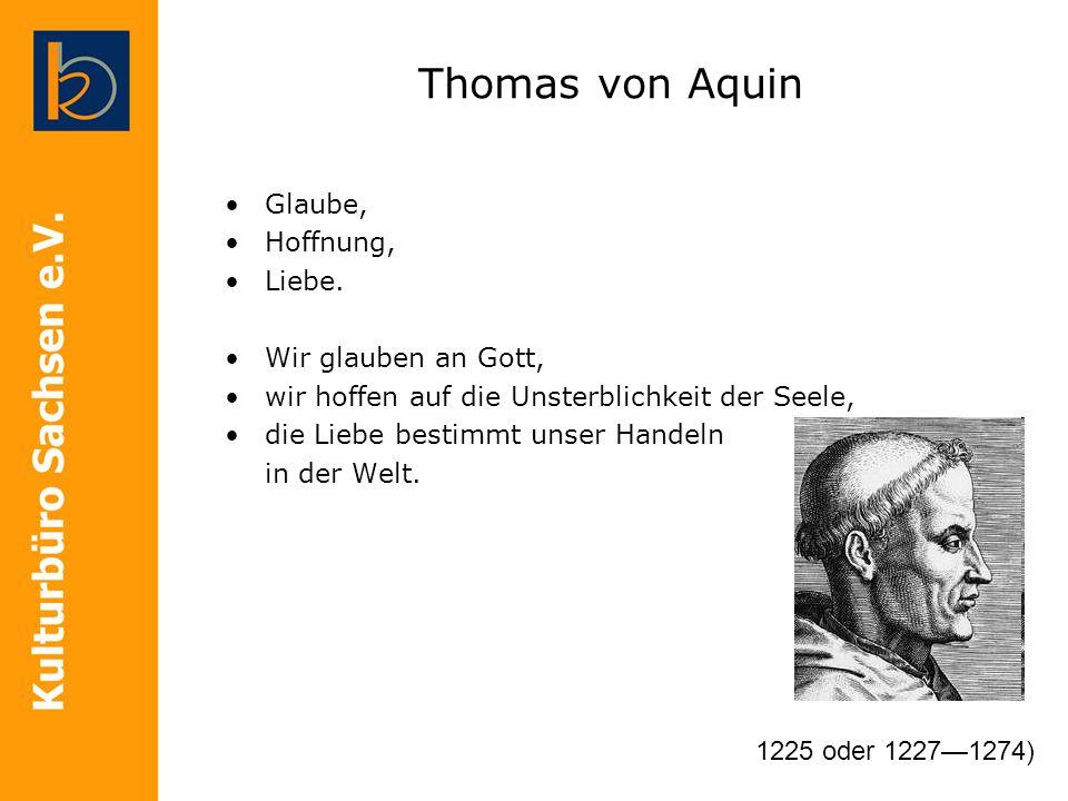 Thomas von Aquin Glaube, Hoffnung, Liebe. Wir glauben an Gott, wir hoffen auf die Unsterblichkeit der Seele, die Liebe bestimmt unser Handeln in der W
