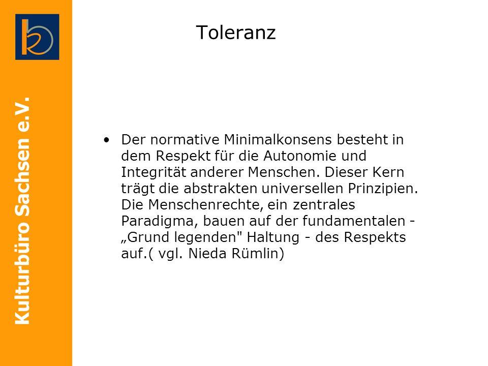 Toleranz Der normative Minimalkonsens besteht in dem Respekt für die Autonomie und Integrität anderer Menschen. Dieser Kern trägt die abstrakten unive