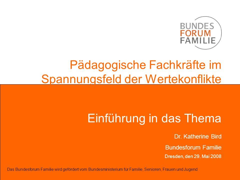 Pädagogische Fachkräfte im Spannungsfeld der Wertekonflikte Einführung in das Thema Das Bundesforum Familie wird gefördert vom Bundesministerium für F