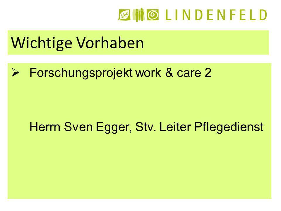 Wichtige Vorhaben Forschungsprojekt work & care 2 Herrn Sven Egger, Stv. Leiter Pflegedienst