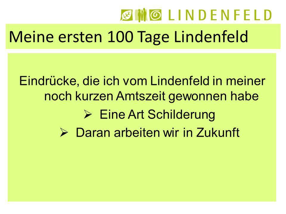 Meine ersten 100 Tage Lindenfeld Eindrücke, die ich vom Lindenfeld in meiner noch kurzen Amtszeit gewonnen habe Eine Art Schilderung Daran arbeiten wir in Zukunft