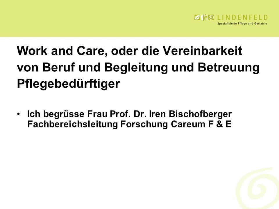 Work and Care, oder die Vereinbarkeit von Beruf und Begleitung und Betreuung Pflegebedürftiger Ich begrüsse Frau Prof. Dr. Iren Bischofberger Fachbere