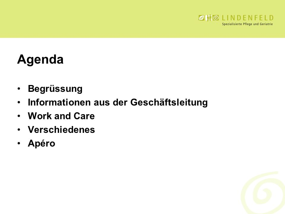 Agenda Begrüssung Informationen aus der Geschäftsleitung Work and Care Verschiedenes Apéro