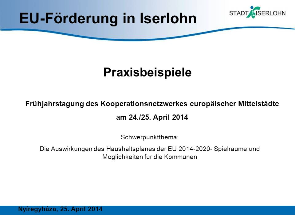 EU-Förderung in Iserlohn Praxisbeispiele Frühjahrstagung des Kooperationsnetzwerkes europäischer Mittelstädte am 24./25. April 2014 Nyíregyháza, 25. A
