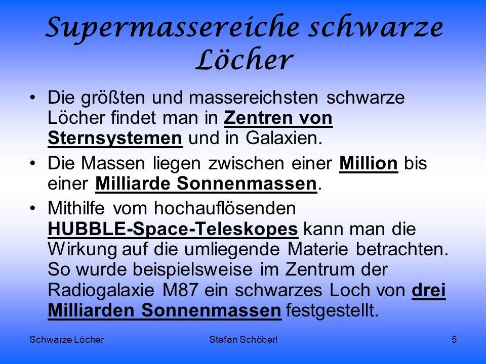 Schwarze LöcherStefan Schöberl5 Supermassereiche schwarze Löcher Die größten und massereichsten schwarze Löcher findet man in Zentren von Sternsysteme