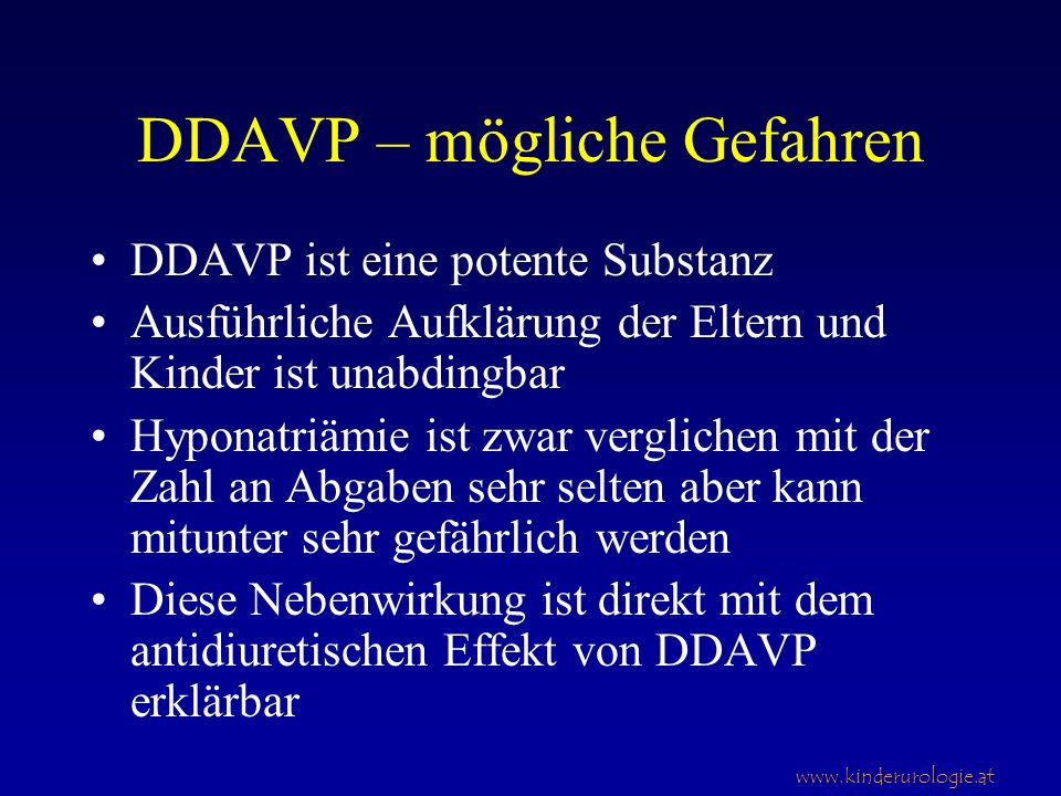www.kinderurologie.at DDAVP – mögliche Gefahren DDAVP ist eine potente Substanz Ausführliche Aufklärung der Eltern und Kinder ist unabdingbar Hyponatriämie ist zwar verglichen mit der Zahl an Abgaben sehr selten aber kann mitunter sehr gefährlich werden Diese Nebenwirkung ist direkt mit dem antidiuretischen Effekt von DDAVP erklärbar