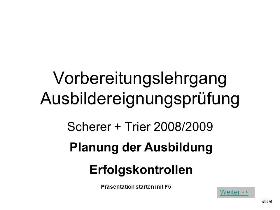 Vorbereitungslehrgang Ausbildereignungsprüfung Scherer + Trier 2008/2009 Planung der Ausbildung Erfolgskontrollen B&B Präsentation starten mit F5 Weit