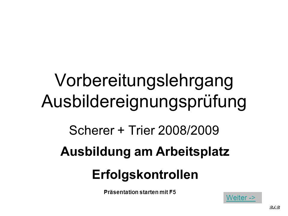 Vorbereitungslehrgang Ausbildereignungsprüfung Scherer + Trier 2008/2009 Ausbildung am Arbeitsplatz Erfolgskontrollen B&B Präsentation starten mit F5 Weiter ->