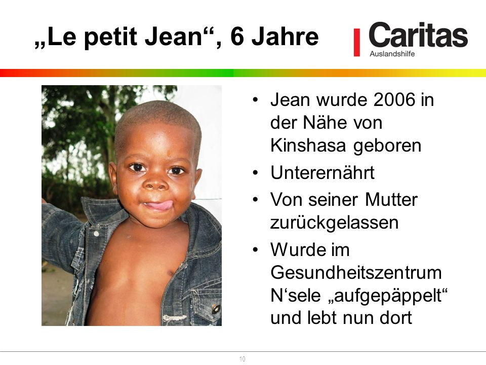 10 Jean wurde 2006 in der Nähe von Kinshasa geboren Unterernährt Von seiner Mutter zurückgelassen Wurde im Gesundheitszentrum Nsele aufgepäppelt und l
