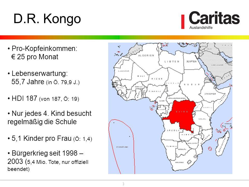 3 D.R. Kongo Pro-Kopfeinkommen: 25 pro Monat Lebenserwartung: 55,7 Jahre (in Ö. 79,9 J.) HDI 187 (von 187, Ö: 19) Nur jedes 4. Kind besucht regelmäßig