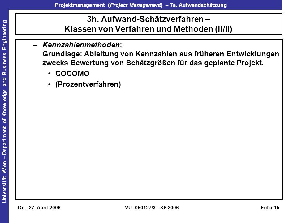Projektmanagement (Project Management) – 7a. Aufwandschätzung Universität Wien – Department of Knowledge and Business Engineering Do., 27. April 2006V