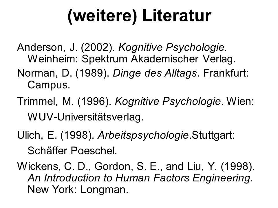(weitere) Literatur Anderson, J. (2002). Kognitive Psychologie. Weinheim: Spektrum Akademischer Verlag. Norman, D. (1989). Dinge des Alltags. Frankfur
