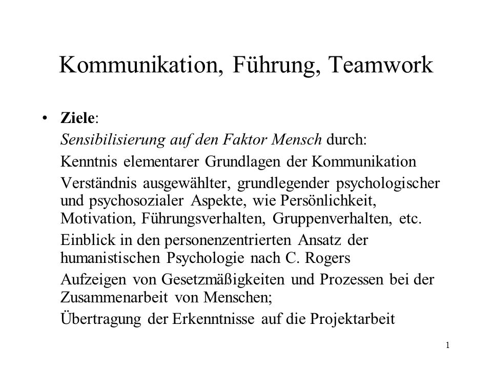 1 Kommunikation, Führung, Teamwork Ziele: Sensibilisierung auf den Faktor Mensch durch: Kenntnis elementarer Grundlagen der Kommunikation Verständnis